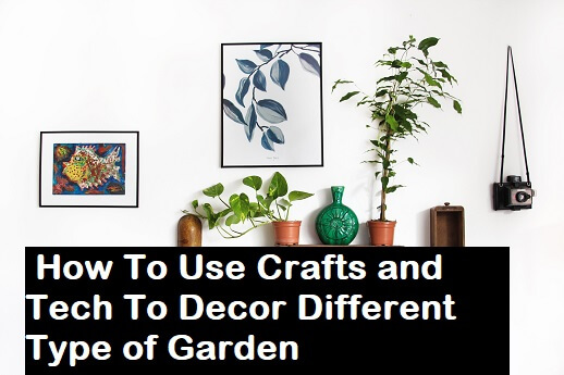 How To Use Crafts and Tech To Decor Different Type of Garden
